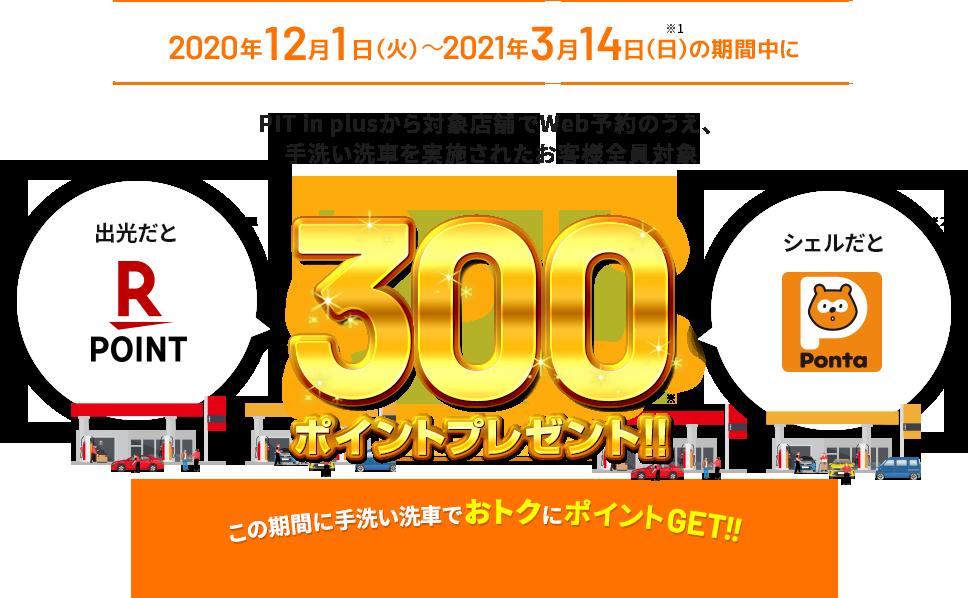 2020年12月1日(火)~2021年3月14日(日)の期間中にPIT in plusから対象店舗でWeb予約のうえ、手洗い洗車を実施されたお客さま全員対象に300ポイントプレゼント