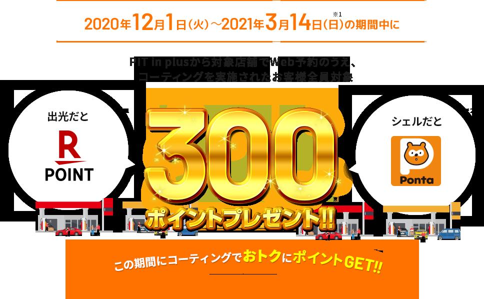 2020年12月1日(火)~2021年3月14日(日)の期間中にPIT in plusから対象店舗でWeb予約のうえ、コーティングを実施されたお客さま全員対象に300ポイントプレゼント